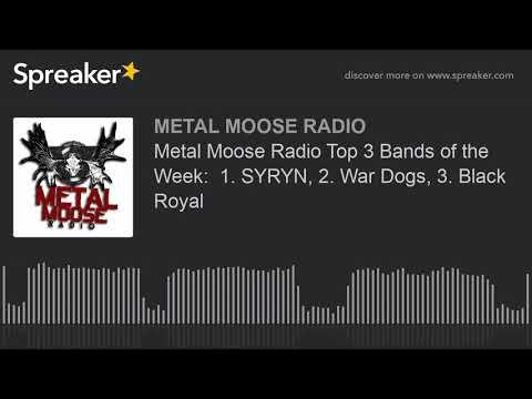 Metal Moose Radio Top 3 Bands of the Week:  1. SYRYN, 2. War Dogs, 3. Black Royal