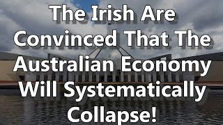 The Irish Are Convinced That The Australian Economy Will Systematically Collapse!
