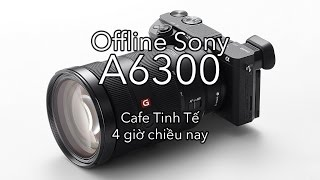 offline sony a6300  cafe tinh te