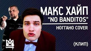 Макс Хайп - Ноу бандитос no banditos.  ПОЛНЫЙ КЛИП. (cover by Ноггано)
