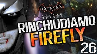 RINCHIUDIAMO FIREFLY - BATMAN ARKHAM KNIGHT [EP.26] (Walkthrough ITA)