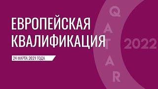 Европейская квалификация ЧМ 2022 отборочный турнир 1 тур 24 марта 2021 года