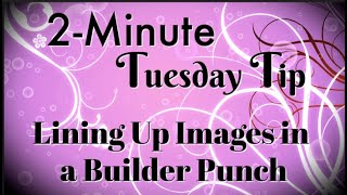 Simply Simple 2-MINUTE TUESDAY TIP - Lining Up Images in a Builder Punch By Connie Stewart