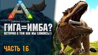 🦎 ARK: Survival Evolved #16 ГИГА = ИМБА? История о том как мы слились)))