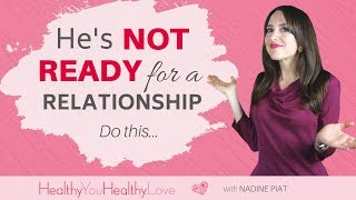 He's Not Ready For A Relationship. Do this... (Nadine Piat, of Healthy You Healthy Love)
