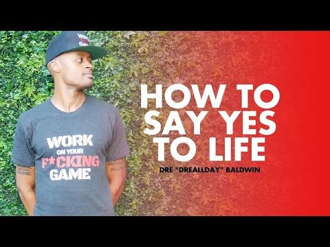 How To Say YES To Life | Dre Baldwin