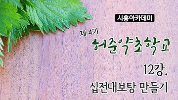 [시흥아카데미] 허준약초학교4기 12강 「십전대보탕 만들기」 - 변동철(경희대 글로벌대학원 교수)