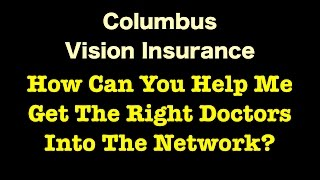 Columbus Vision Insurance - How Can You Help Me Get The Right Doctors Into The Network?