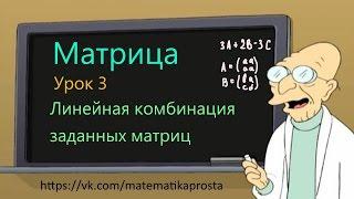 Матрица. Линейные комбинации заданных матриц. (Матричный шварц 3) матрицы математика