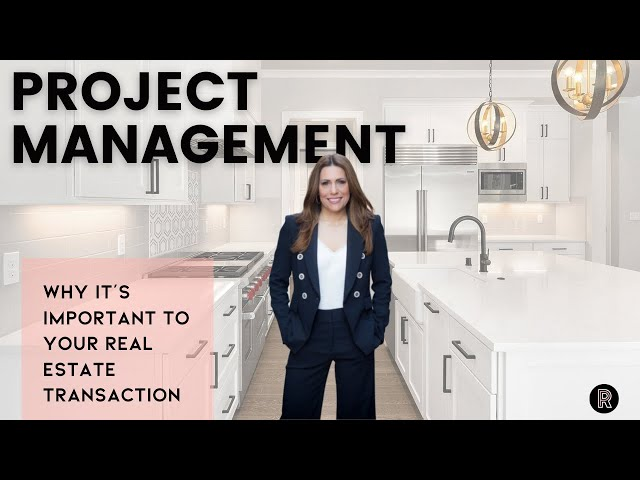 Project Management:  Why It's Important to Your Real Estate Transaction