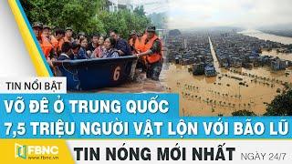 Tin mới nhất 24/7 | Vỡ đê ở Trung Quốc, 7,5 triệu người vật lộn với bão lũ | FBNC