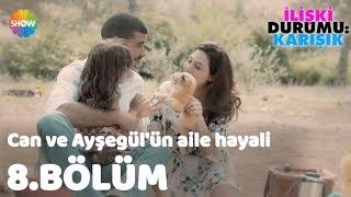 """Can ve Ayşegül'ün Aile Hayali """"İlişki Durumu: Karışık 8.Bölüm"""""""
