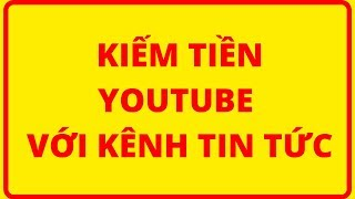 KIẾM TIỀN YOUTUBE VỚI VIDEO TIN TỨC KIẾM 1000$ MỖI THÁNG