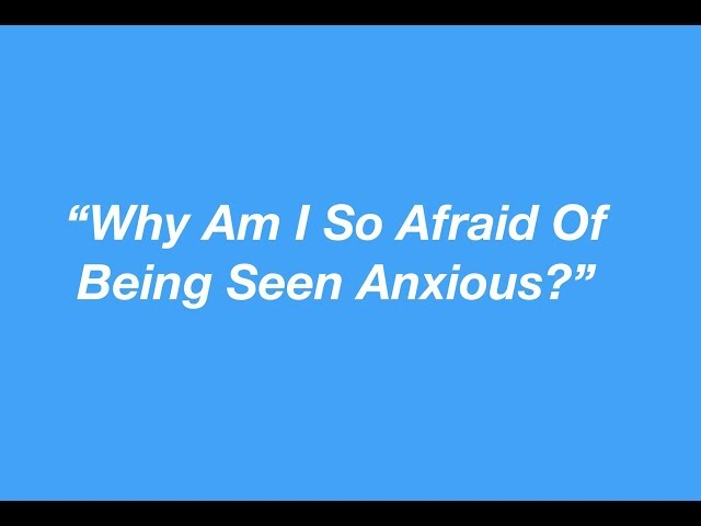 """""""Why Am I So Afraid Of Being Seen Anxious?"""""""