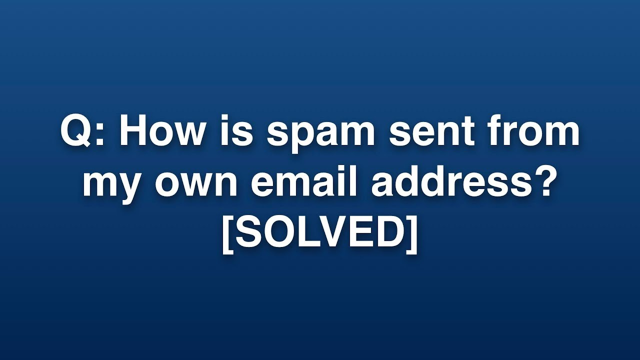 Q: How is spam sent from my own email address? [SOLVED]