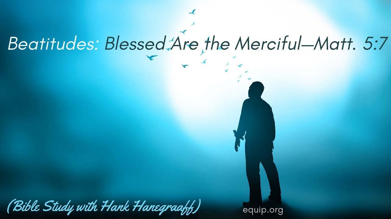 Beatitudes: Blessed are the Merciful—Matthew 5:7 (Bible Study with Hank Hanegraaff)