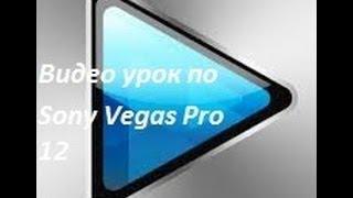 Видео урок по Sony Vegas Pro 12