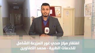 افتقار مركز صحي غور المزرعة الشامل للخدمات الطبية - محمد الكفاوين - هنا وهناك