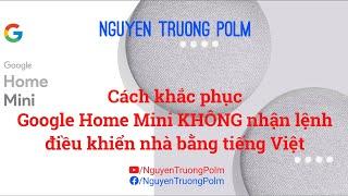 Cách điều khiển smart home khi Loa Google Home Mini KHÔNG NHẬN LỆNH tiếng Việt chính xác