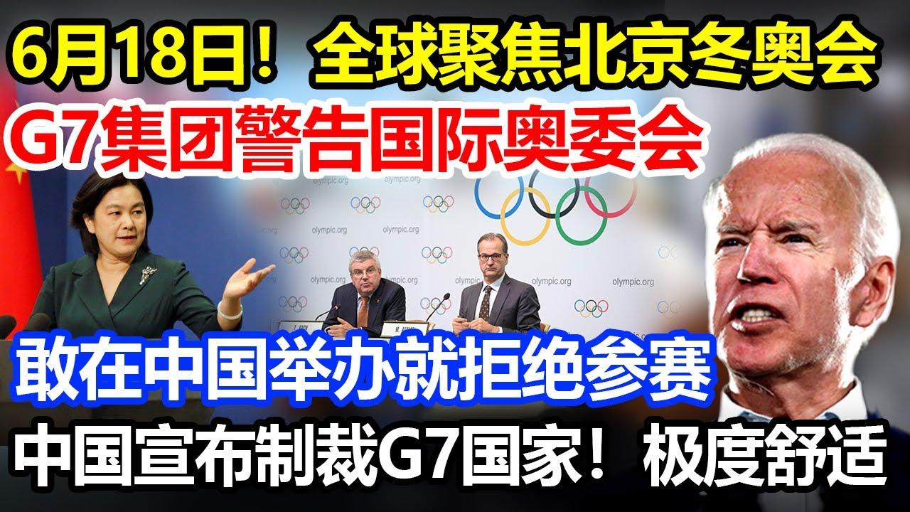 6月18日全球聚焦,G7警告国际奥委会,敢在中国办冬奥会就拒绝参赛,中国宣布制裁G7国,极度舒适