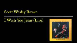 Watch Scott Wesley Brown I Wish You Jesus video