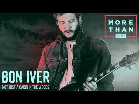 Bon Iver: Not Just A Cabin In The Woods | More Than Music