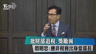 批財部追稅、獎勵減 蔡明忠:應非稅務出身當部長