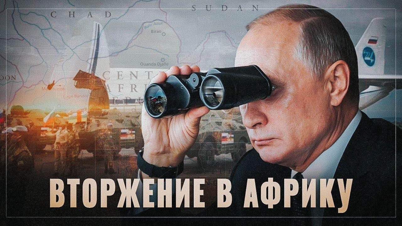 Русское вторжение в Африку. Тихо и незаметно Путин проводит глобальную экспансию