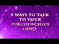 TOP 5 WAYS TO TALK TO YOUR SUBCONSCIOUS