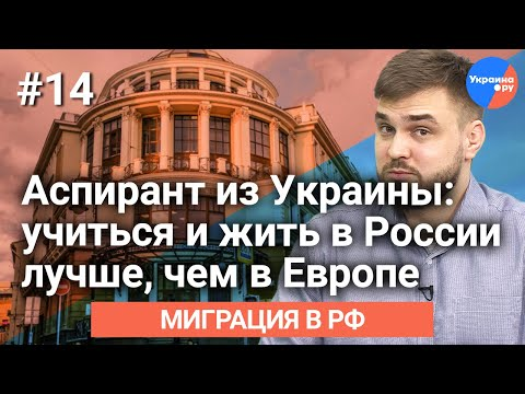 Миграция в РФ#14 ==Аспирант из Украины: учиться и жить в России лучше, чем в Европе==