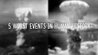 5 Worst Events in Human History!