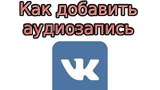 Как добавить аудиозапись В Контакте