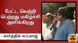 பேட்ட வெற்றி பெற்றது மகிழ்ச்சி அளிக்கிறது - கார்த்திக் சுப்பராஜ் | Petta