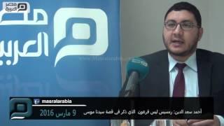 مصر العربية | أحمد سعد الدين: رمسيس ليس فرعون  الذي ذكر في قصة سيدنا موسى