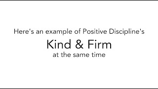 Example of Positive Discipline's Kind & Firm at the same time