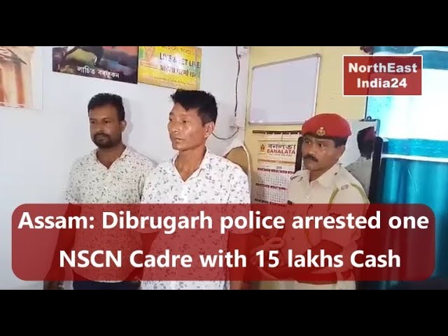 Assam- Dibrugarh police arrested NSCN Cadre with 15 lakhs Cash