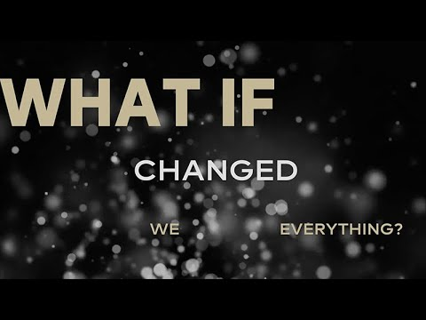 What if we changed everything?