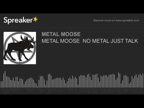 METAL MOOSE  NO METAL JUST TALK