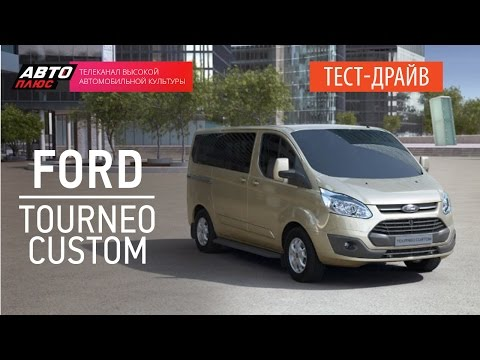 Тест-драйв - Ford Tourneo Custom (Наши тесты) - АВТО ПЛЮС