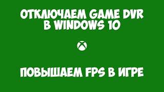 Как отключить GameDVR (XBOX) в Windows 10 Anniversary update | Повышаем FPS в играх