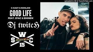G-Eazy & Kehlani - Good Life (Dj Twitch Remix)(Feat. 2Pac & Eminem)