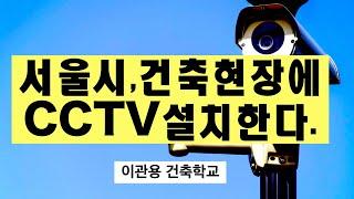 서울시 건축현장에 CCTV설치한다. 스마트폰앱으로 감리…