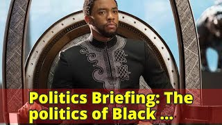 Politics Briefing: The politics of Black Panther