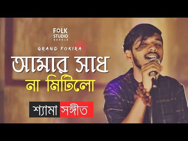 Amar Sadh Na Mitilo (New Version) Shyama Sangeet | Grand Fokira | Folk Studio | Bangla New Song 2019