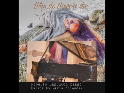 """Roberto Santucci       Piano     """"Why do flowers die""""         by Maria Nicander Soprano"""
