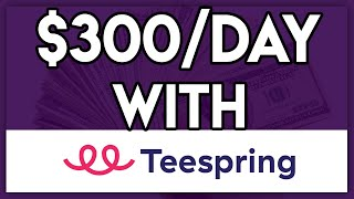How To Make Money On Teespring [$300/Day] - STEP BY STEP GUIDE