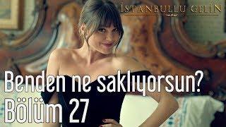 İstanbullu Gelin 27. Bölüm - Benden Ne Saklıyorsun?