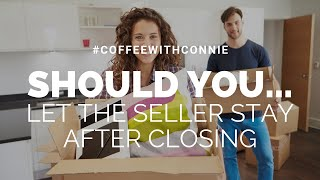 Should You Let The Seller Stay After The Closing? | #CoffeeWithConnie