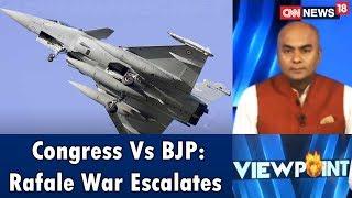 Congress Vs BJP: Rafale War Escalates   Viewpoint   CNN News18