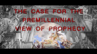 The Case for the Premillennial View of Prophecy - Program 1